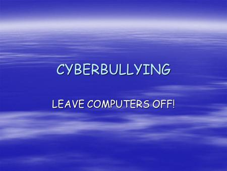 CYBERBULLYING LEAVE COMPUTERS OFF!.