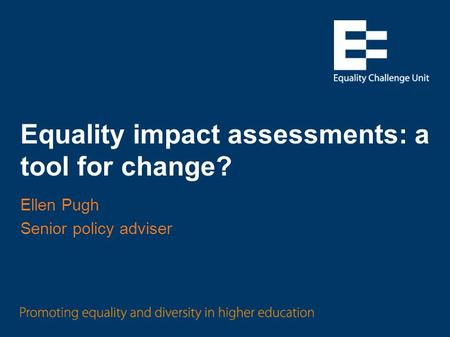 Equality impact assessments: a tool for change? Ellen Pugh Senior policy adviser.