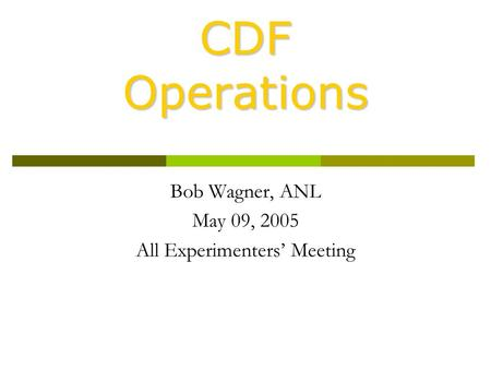 CDF Operations Bob Wagner, ANL May 09, 2005 All Experimenters' Meeting.