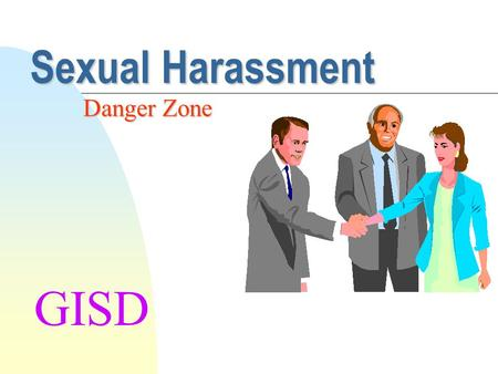 Sexual Harassment Danger Zone GISD Sexual Harassment is not what you may think... What Sexual Harassment IS: u Unwelcome Sexual Advances u Requests for.