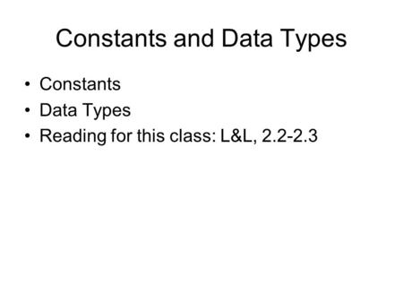 Constants and Data Types Constants Data Types Reading for this class: L&L, 2.2-2.3.