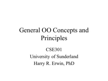 General OO Concepts and Principles CSE301 University of Sunderland Harry R. Erwin, PhD.