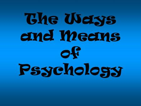 The Ways and Means of Psychology STUFF YOU SHOULD ALREADY KNOW BY NOW IF YOU PLAN TO GRADUATE.