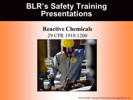 11017133/0409 Copyright © 2004 Business & Legal Reports, Inc. BLR's Safety Training Presentations Reactive Chemicals 29 CFR 1910.1200 at my my parents.