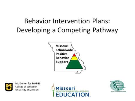 MU Center for SW-PBS College of Education University of Missouri Behavior Intervention Plans: Developing a Competing Pathway.