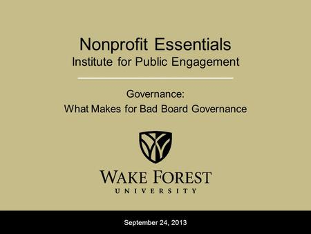 September 24, 2013 Nonprofit Essentials Institute for Public Engagement Governance: What Makes for Bad Board Governance.