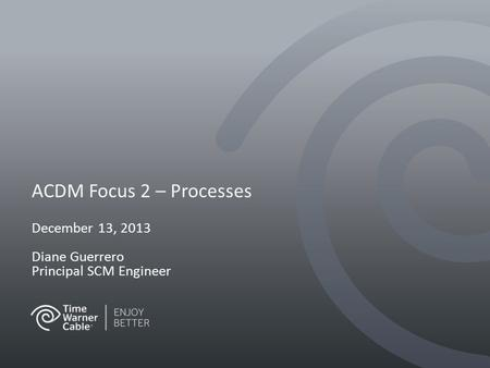 ACDM Focus 2 – Processes December 13, 2013 Diane Guerrero Principal SCM Engineer.