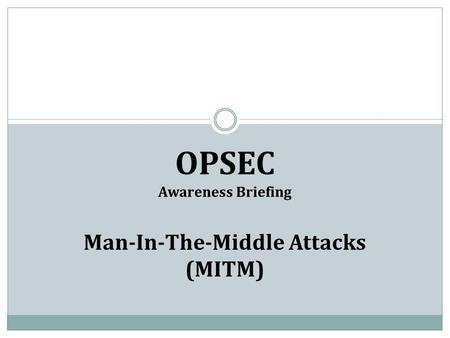 OPSEC Awareness Briefing Man-In-The-Middle Attacks (MITM)