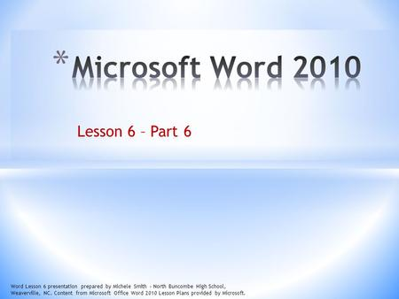 Lesson 6 – Part 6 Word Lesson 6 presentation prepared by Michele Smith – North Buncombe High School, Weaverville, NC. Content from Microsoft Office Word.