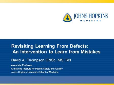 Revisiting Learning From Defects: An Intervention to Learn from Mistakes David A. Thompson DNSc, MS, RN Associate Professor Armstrong Institute for Patient.