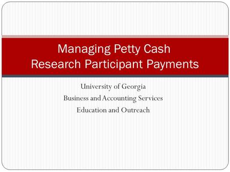 University of Georgia Business and Accounting Services Education and Outreach Managing Petty Cash Research Participant Payments.