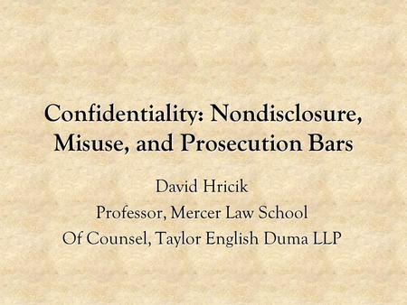 Confidentiality: Nondisclosure, Misuse, and Prosecution Bars David Hricik Professor, Mercer Law School Of Counsel, Taylor English Duma LLP.