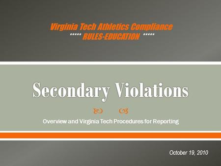  Overview and Virginia Tech Procedures for Reporting October 19, 2010 Virginia Tech Athletics Compliance ***** RULES-EDUCATION *****