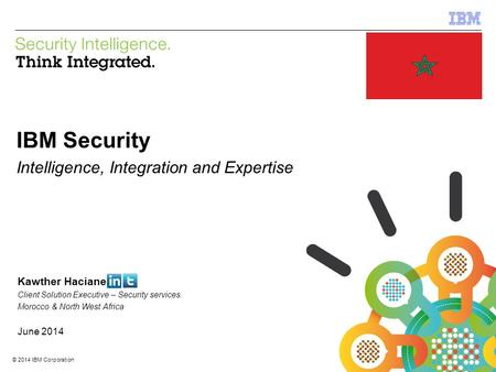 © 2014 IBM Corporation IBM Security Services 1 © 2014 IBM Corporation IBM Security Intelligence, Integration and Expertise Kawther Haciane Client Solution.