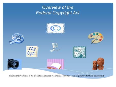 Overview of the Federal Copyright Act Pictures and Information in this presentation are used in compliance with the Federal Copyright Act of 1976, as amended.