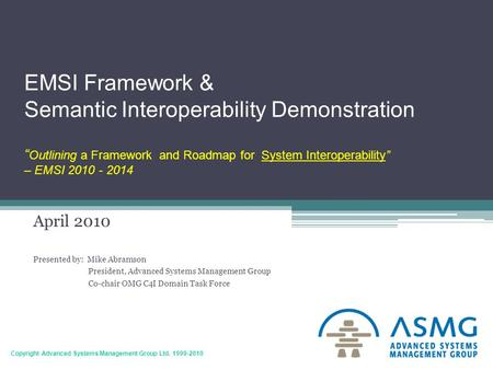 "1 Copyright Advanced Systems Management Group Ltd. 1999-2010 EMSI Framework & Semantic Interoperability Demonstration "" Outlining a Framework and Roadmap."