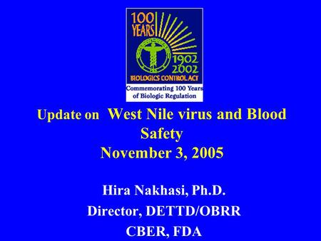 Update on West Nile virus and Blood Safety November 3, 2005 Hira Nakhasi, Ph.D. Director, DETTD/OBRR CBER, FDA.