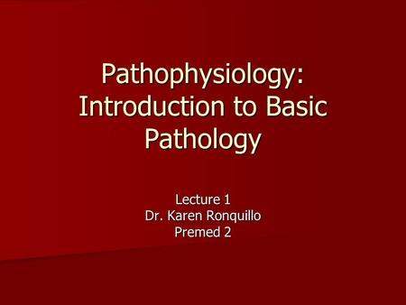 Pathophysiology: Introduction to Basic Pathology Lecture 1 Dr. Karen Ronquillo Premed 2.