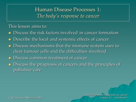 © Krejany and Morrison 2003 HDP1 The body's response to cancer Lesson 11 - Overhead 1 Human Disease Processes 1: The body's response to cancer This lesson.
