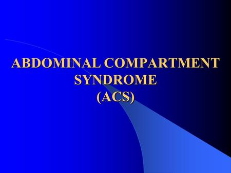 ABDOMINAL COMPARTMENT SYNDROME (ACS). INTRODUCTION ACS has sometimes been used with the term intra-abdominal hypertension (IAH) interchangeably. IAH exists.