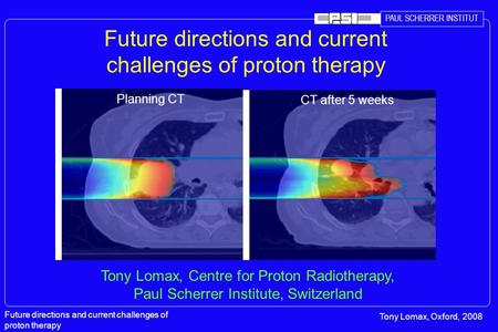PAUL SCHERRER INSTITUT Future directions and current challenges of proton therapy Tony Lomax, Oxford, 2008 Future directions and current challenges of.