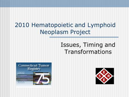 2010 Hematopoietic and Lymphoid Neoplasm Project Issues, Timing and Transformations.