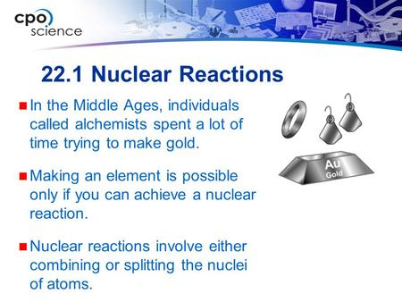 22.1 Nuclear Reactions In the Middle Ages, individuals called alchemists spent a lot of time trying to make gold. Making an element is possible only if.