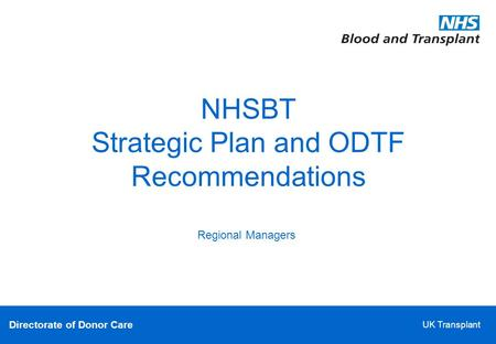 Directorate of Donor Care UK Transplant NHSBT Strategic Plan and ODTF Recommendations Regional Managers.