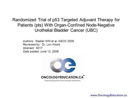 Www.OncologyEducation.ca Randomized Trial of p53 Targeted Adjuvant Therapy for Patients (pts) With Organ-Confined Node-Negative Urothelial Bladder Cancer.