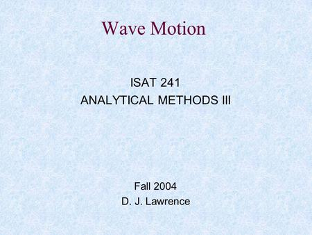 ISAT 241 ANALYTICAL METHODS III Fall 2004 D. J. Lawrence