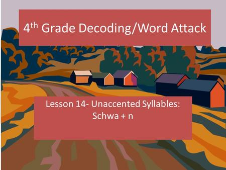4 th Grade Decoding/Word Attack Lesson 14- Unaccented Syllables: Schwa + n.