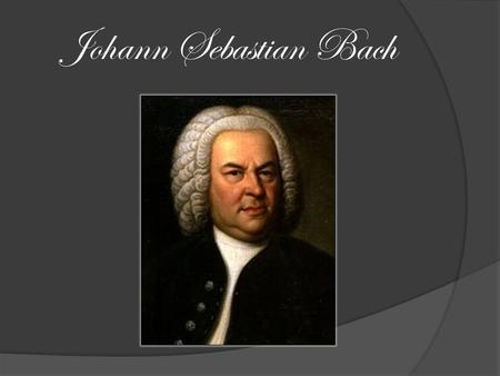 Johann Sebastian Bach. Johann Sebastian Bach was born in Eisenach Thuringia Germany on March 21, 1685.
