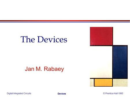 Digital Integrated Circuits© Prentice Hall 1995 Devices Jan M. Rabaey The Devices.