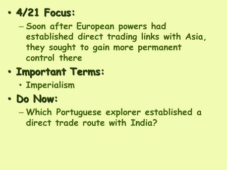 4/21 Focus: 4/21 Focus: – Soon after European powers had established direct trading links with Asia, they sought to gain more permanent control there Important.