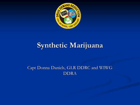 Synthetic Marijuana Capt Donna Daniels, GLR DDRC and WIWG DDRA.