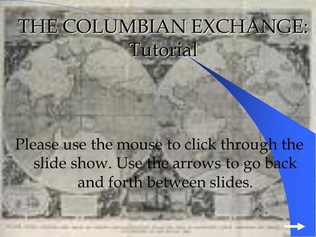THE COLUMBIAN EXCHANGE: Tutorial Please use the mouse to click through the slide show. Use the arrows to go back and forth between slides.