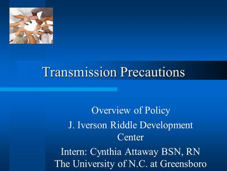 Transmission Precautions Overview of Policy J. Iverson Riddle Development Center Intern: Cynthia Attaway BSN, RN The University of N.C. at Greensboro.