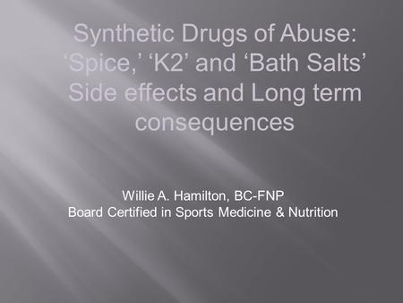 Synthetic Drugs of Abuse: 'Spice,' 'K2' and 'Bath Salts' Side effects and Long term consequences Willie A. Hamilton, BC-FNP Board Certified in Sports Medicine.