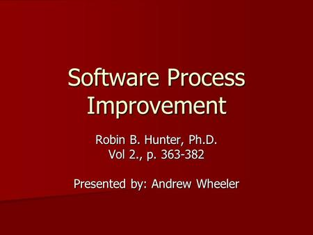 Software Process Improvement Robin B. Hunter, Ph.D. Vol 2., p. 363-382 Presented by: Andrew Wheeler.