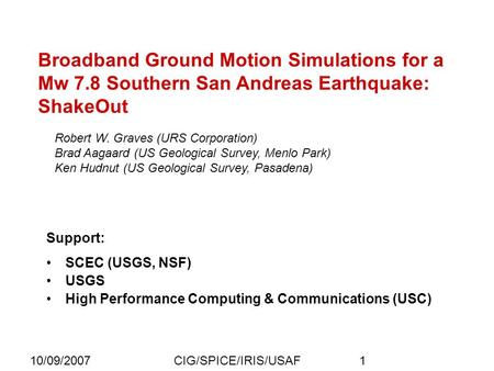 10/09/2007CIG/SPICE/IRIS/USAF1 Broadband Ground Motion Simulations for a Mw 7.8 Southern San Andreas Earthquake: ShakeOut Robert W. Graves (URS Corporation)