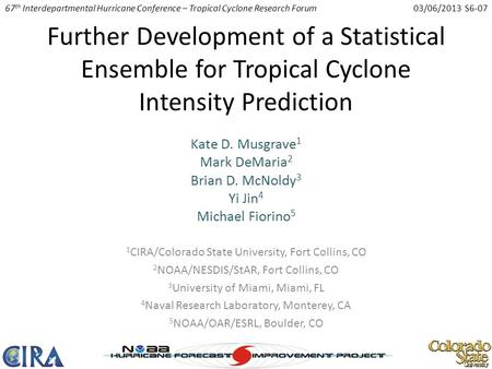 Further Development of a Statistical Ensemble for Tropical Cyclone Intensity Prediction Kate D. Musgrave 1 Mark DeMaria 2 Brian D. McNoldy 3 Yi Jin 4 Michael.