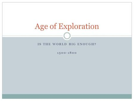 IS THE WORLD BIG ENOUGH? 1500-1800 Age of Exploration.