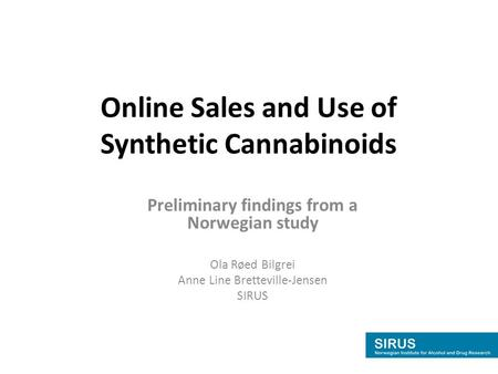 Online Sales and Use of Synthetic Cannabinoids Preliminary findings from a Norwegian study Ola Røed Bilgrei Anne Line Bretteville-Jensen SIRUS.