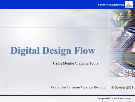 Integrated Circuits Laboratory Faculty of Engineering Digital Design Flow Using Mentor Graphics Tools Presented by: Sameh Assem Ibrahim 16-October-2003.
