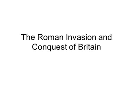 The Roman Invasion and Conquest of Britain. The First Invasion The first Roman general to invade Britain was Julius Caesar. While fighting Celtic tribes.