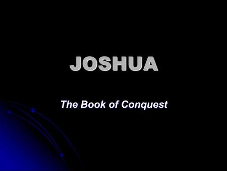 JOSHUA The Book of Conquest. Charge to Joshua Be strong and courageous, for you shall give this people possession of the land which I swore to their.