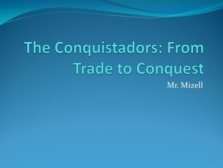 Mr. Mizell. EQ: Why and how did the Conquistadors conquer Latin America?