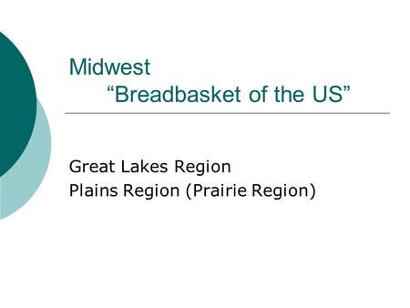 "Midwest ""Breadbasket of the US"" Great Lakes Region Plains Region (Prairie Region)"