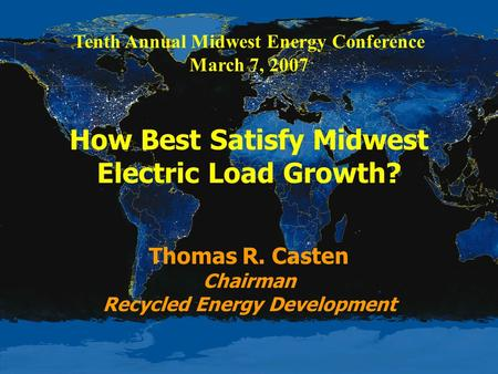 Tenth Annual Midwest Energy Conference March 7, 2007 How Best Satisfy Midwest Electric Load Growth? Thomas R. Casten Chairman Recycled Energy Development.