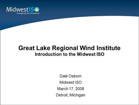 1 Dale Osborn Midwest ISO March 17, 2008 Detroit, Michigan Great Lake Regional Wind Institute Introduction to the Midwest ISO.